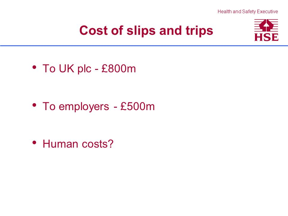 Health and Safety Executive Cost of slips and trips To UK plc - £800m To employers - £500m Human costs