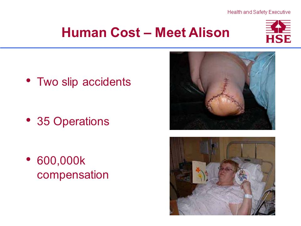 Health and Safety Executive Two slip accidents 35 Operations 600,000k compensation Human Cost – Meet Alison