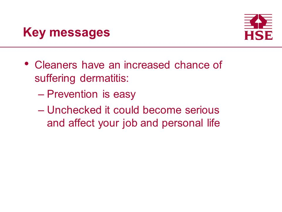 Key messages Cleaners have an increased chance of suffering dermatitis: –Prevention is easy –Unchecked it could become serious and affect your job and