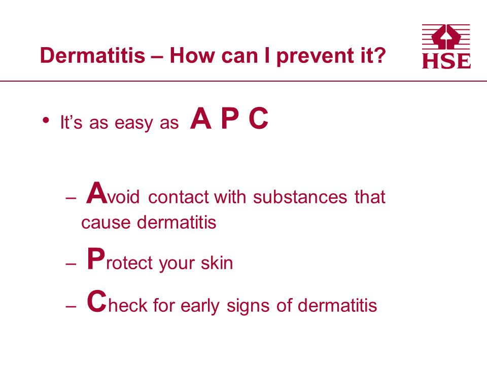 Dermatitis – How can I prevent it? Its as easy as A P C – A void contact with substances that cause dermatitis – P rotect your skin – C heck for early