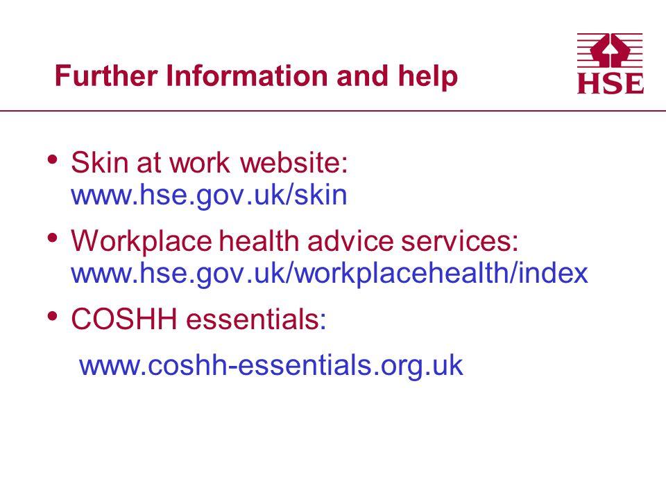 Further Information and help Skin at work website: www.hse.gov.uk/skin Workplace health advice services: www.hse.gov.uk/workplacehealth/index COSHH es