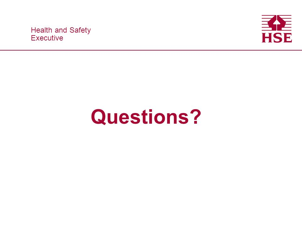 Health and Safety Executive Health and Safety Executive Questions?