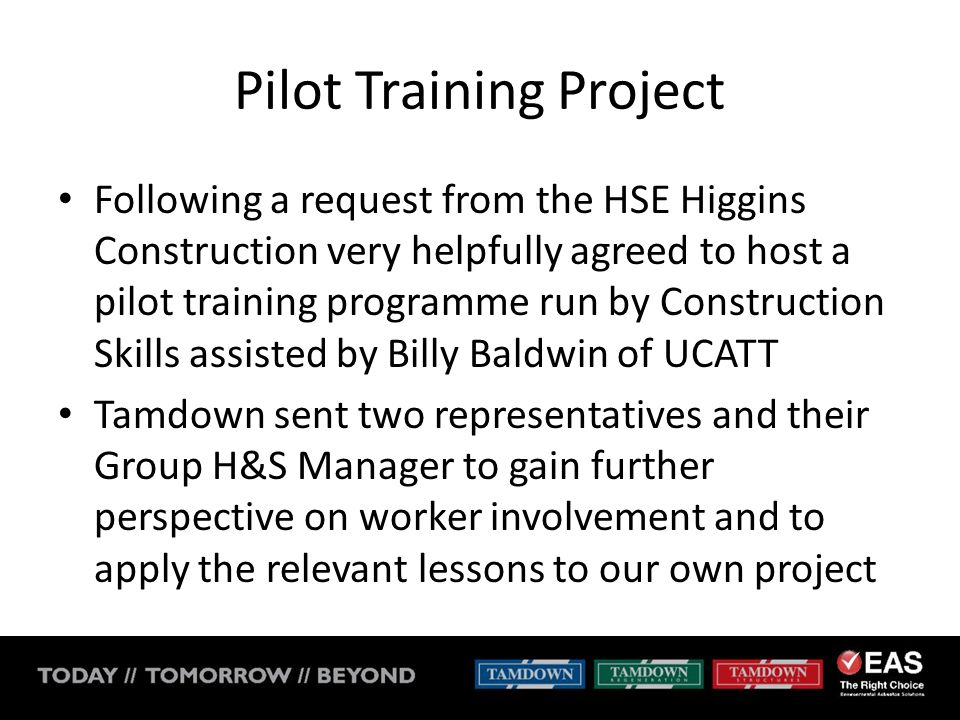 Pilot Training Project Following a request from the HSE Higgins Construction very helpfully agreed to host a pilot training programme run by Construction Skills assisted by Billy Baldwin of UCATT Tamdown sent two representatives and their Group H&S Manager to gain further perspective on worker involvement and to apply the relevant lessons to our own project