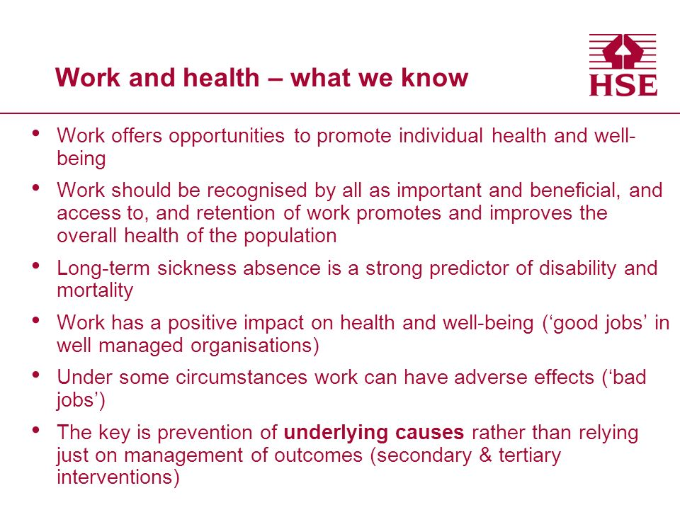 Work and health – what we know Work offers opportunities to promote individual health and well- being Work should be recognised by all as important and beneficial, and access to, and retention of work promotes and improves the overall health of the population Long-term sickness absence is a strong predictor of disability and mortality Work has a positive impact on health and well-being (good jobs in well managed organisations) Under some circumstances work can have adverse effects (bad jobs) The key is prevention of underlying causes rather than relying just on management of outcomes (secondary & tertiary interventions)
