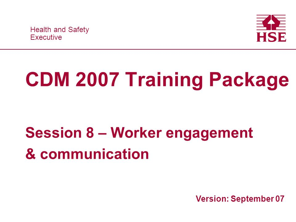Health and Safety Executive Health and Safety Executive CDM 2007 Training Package Session 8 – Worker engagement & communication Version: September 07