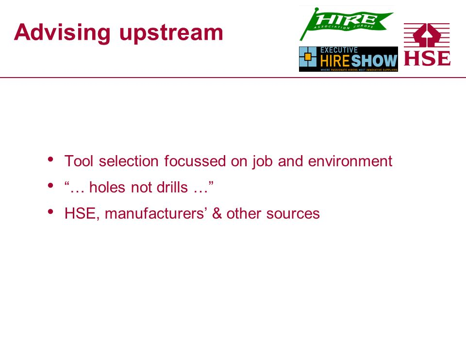 Advising upstream Tool selection focussed on job and environment … holes not drills … HSE, manufacturers & other sources