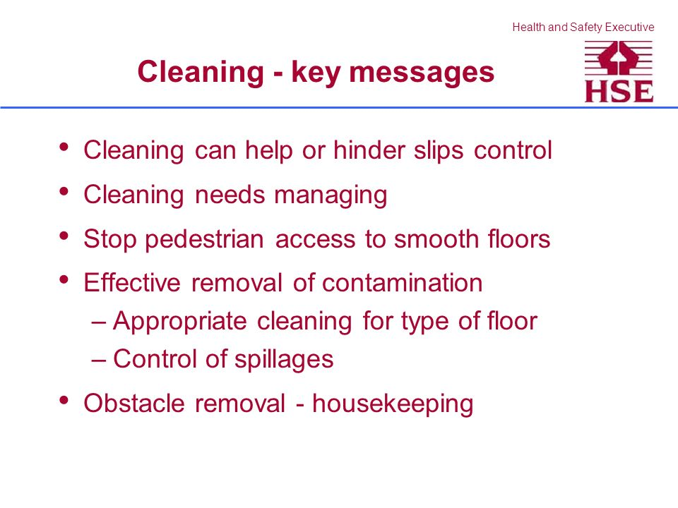Health and Safety Executive Cleaning - key messages Cleaning can help or hinder slips control Cleaning needs managing Stop pedestrian access to smooth floors Effective removal of contamination –Appropriate cleaning for type of floor –Control of spillages Obstacle removal - housekeeping