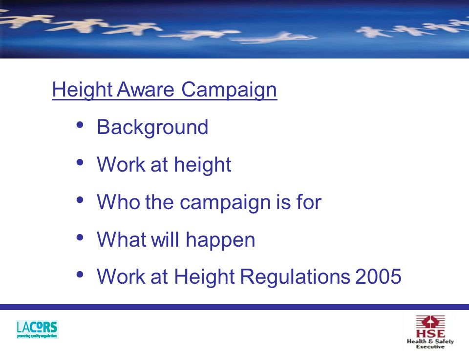 Background Work at height Who the campaign is for What will happen Work at Height Regulations 2005