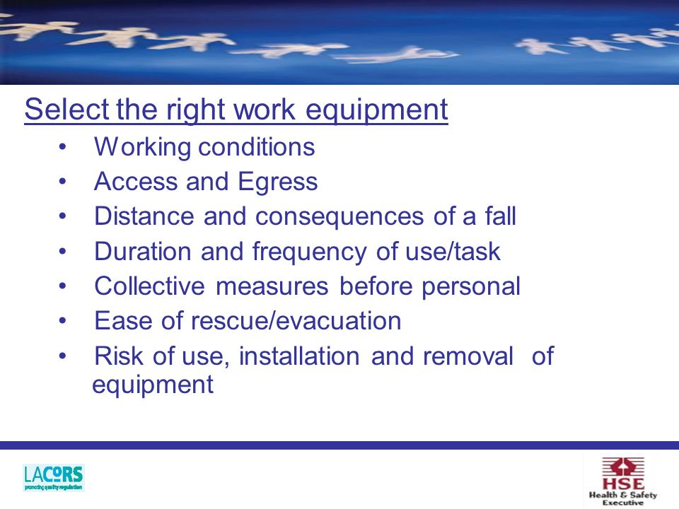 Select the right work equipment Working conditions Access and Egress Distance and consequences of a fall Duration and frequency of use/task Collective measures before personal Ease of rescue/evacuation Risk of use, installation and removal of equipment