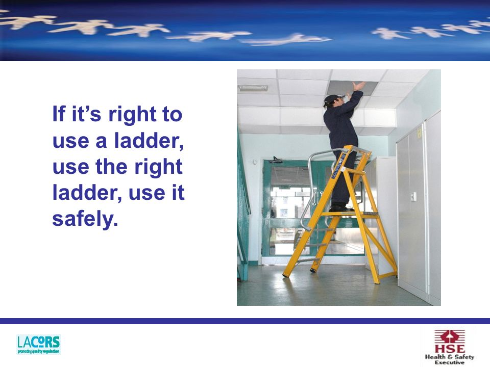 If its right to use a ladder, use the right ladder, use it safely.