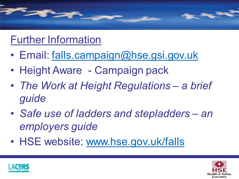 Further Information Email: falls.campaign@hse.gsi.gov.uk Height Aware - Campaign pack The Work at Height Regulations – a brief guide Safe use of ladders and stepladders – an employers guide HSE website: www.hse.gov.uk/falls