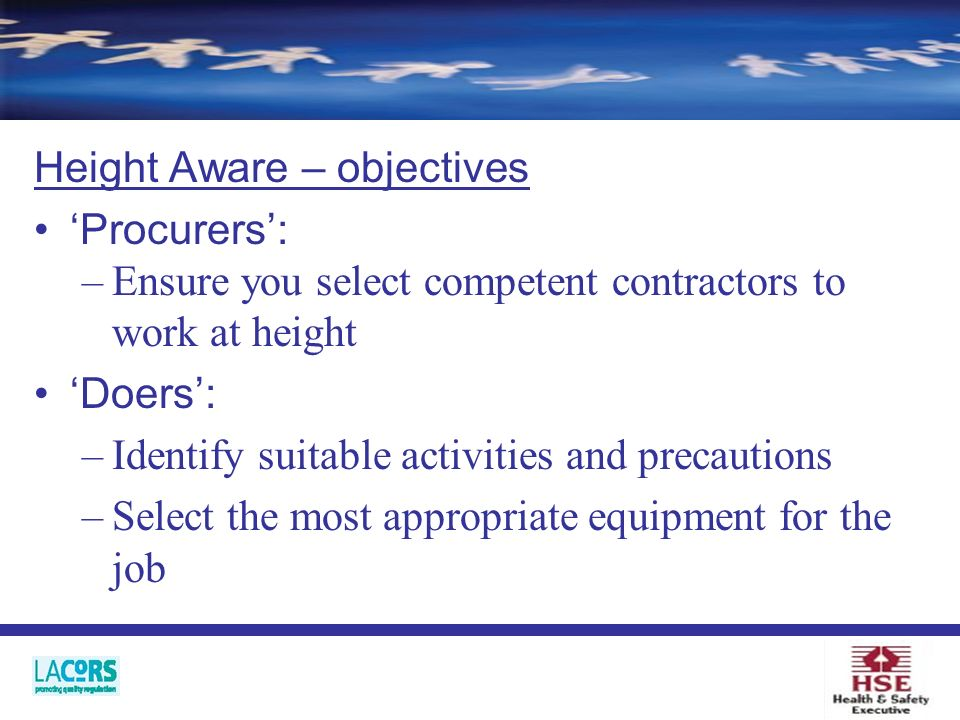 Height Aware – objectives Procurers: –Ensure you select competent contractors to work at height Doers: –Identify suitable activities and precautions –Select the most appropriate equipment for the job