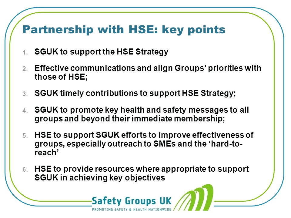 Benefits of safety groups l Advice free from the fear of enforcement l For all types companies not just H&S professionals - suppliers & service providers will also benefit l Suitable for SMEs l Practical l Easy to access l Supportive l Knowledge sharing l Local dimension l Varied programmes l Cost Effective