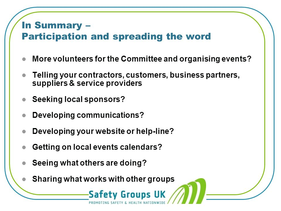 Help from SGUK How to guides… l How to: Develop and run a websiteDevelop and run a website l How to: Respond to public consultationsRespond to public consultations l How to: Manage a Health & Safety GroupManage a Health & Safety Group l How to: Organise a seminarOrganise a seminar