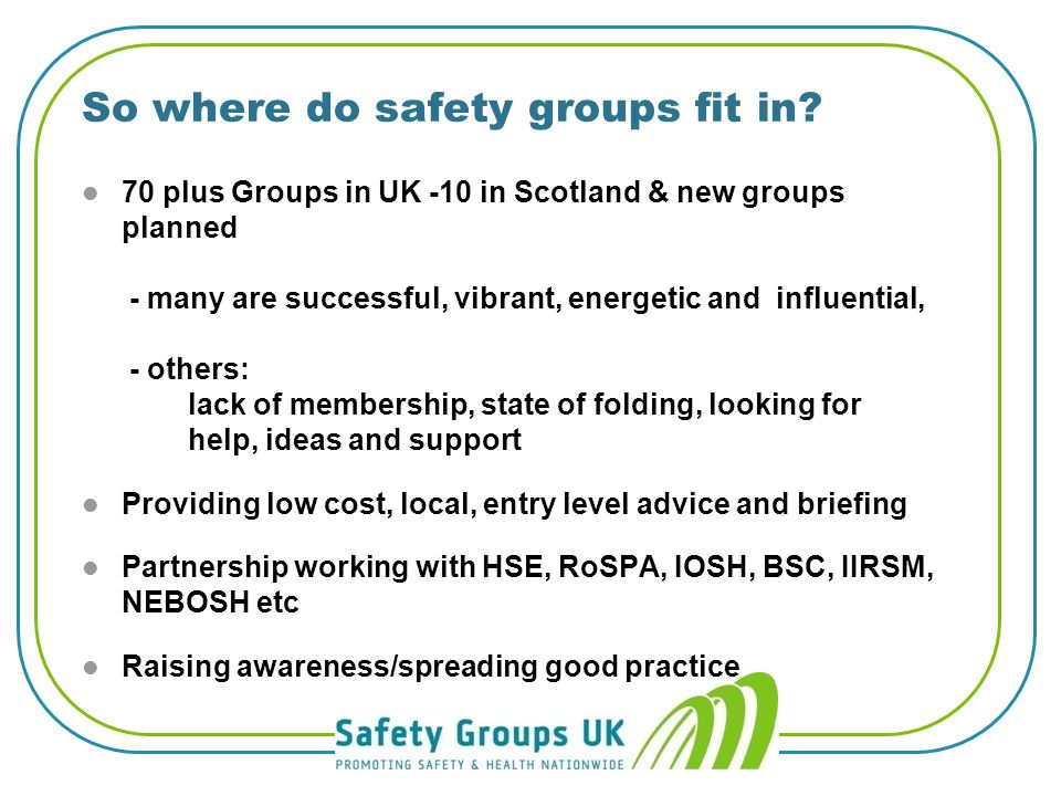 Whos on the case? l HSE and Local Authorities l Safety groups, RoSPA, BSC, IOSH, NEBOSH, IIRSM l Major clients l Learning and Skills Council l The NHS