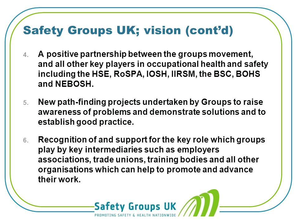 Safety Groups UK: vision 1. Powerful and thriving network of health and safety groups in every part of the UK, working to disseminate vital informatio