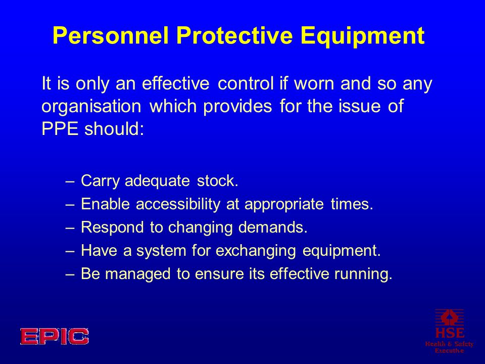 Personnel Protective Equipment It is only an effective control if worn and so any organisation which provides for the issue of PPE should: –Carry adequate stock.