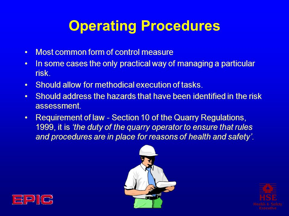 Operating Procedures Most common form of control measure In some cases the only practical way of managing a particular risk. Should allow for methodic
