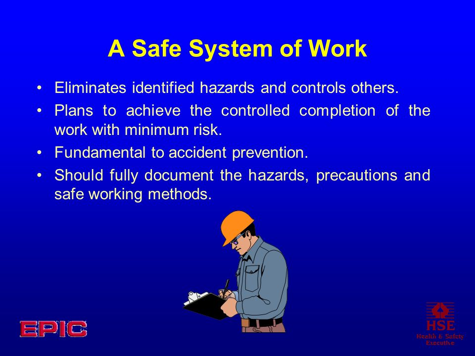 A Safe System of Work Eliminates identified hazards and controls others.