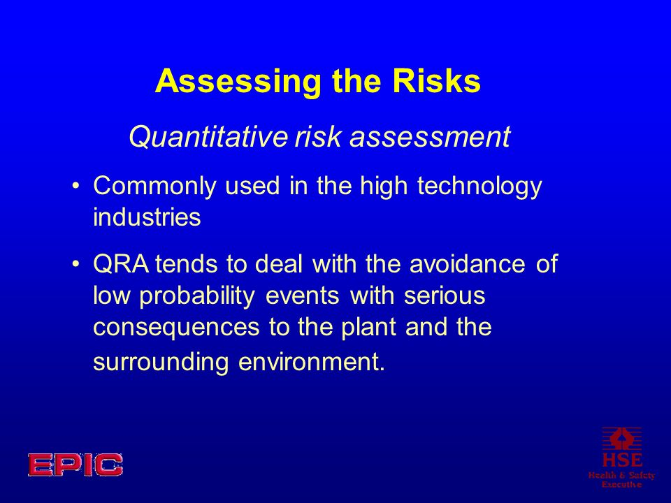 Assessing the Risks Quantitative risk assessment Commonly used in the high technology industries QRA tends to deal with the avoidance of low probabili