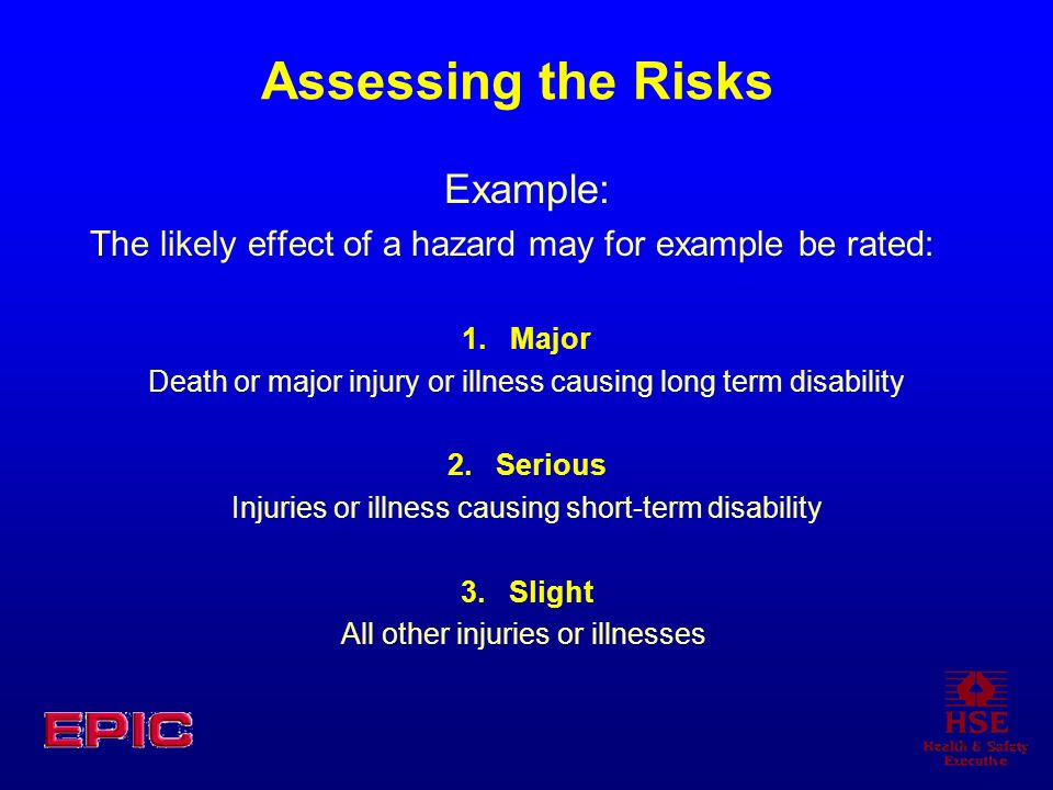 Assessing the Risks Example: The likely effect of a hazard may for example be rated: 1. Major Death or major injury or illness causing long term disab