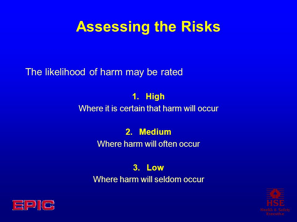 Assessing the Risks The likelihood of harm may be rated 1. High Where it is certain that harm will occur 2. Medium Where harm will often occur 3. Low