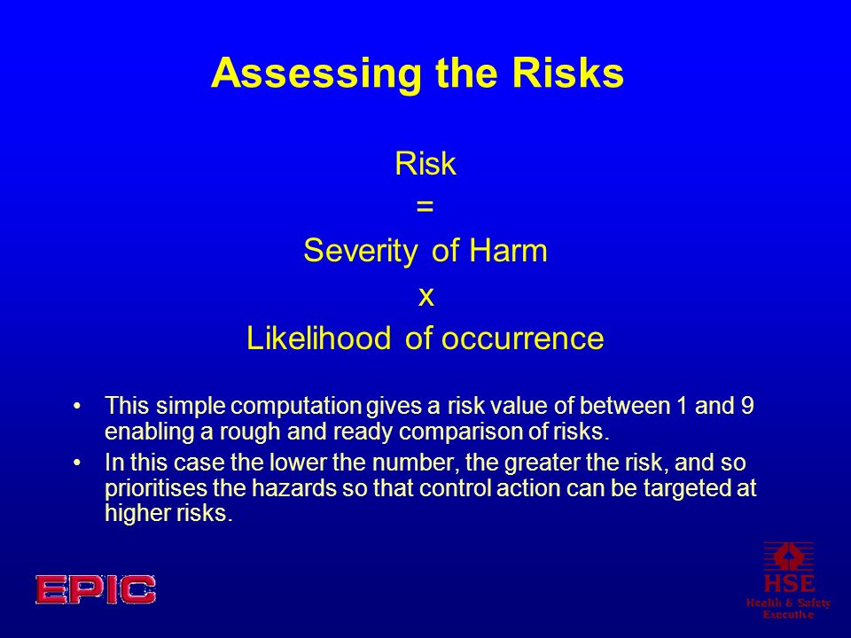Assessing the Risks Risk = Severity of Harm x Likelihood of occurrence This simple computation gives a risk value of between 1 and 9 enabling a rough