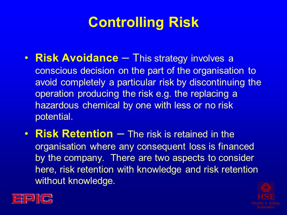 Controlling Risk Risk Avoidance – T his strategy involves a conscious decision on the part of the organisation to avoid completely a particular risk b