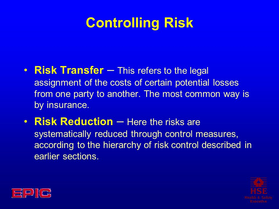 Controlling Risk Risk Transfer – This refers to the legal assignment of the costs of certain potential losses from one party to another. The most comm