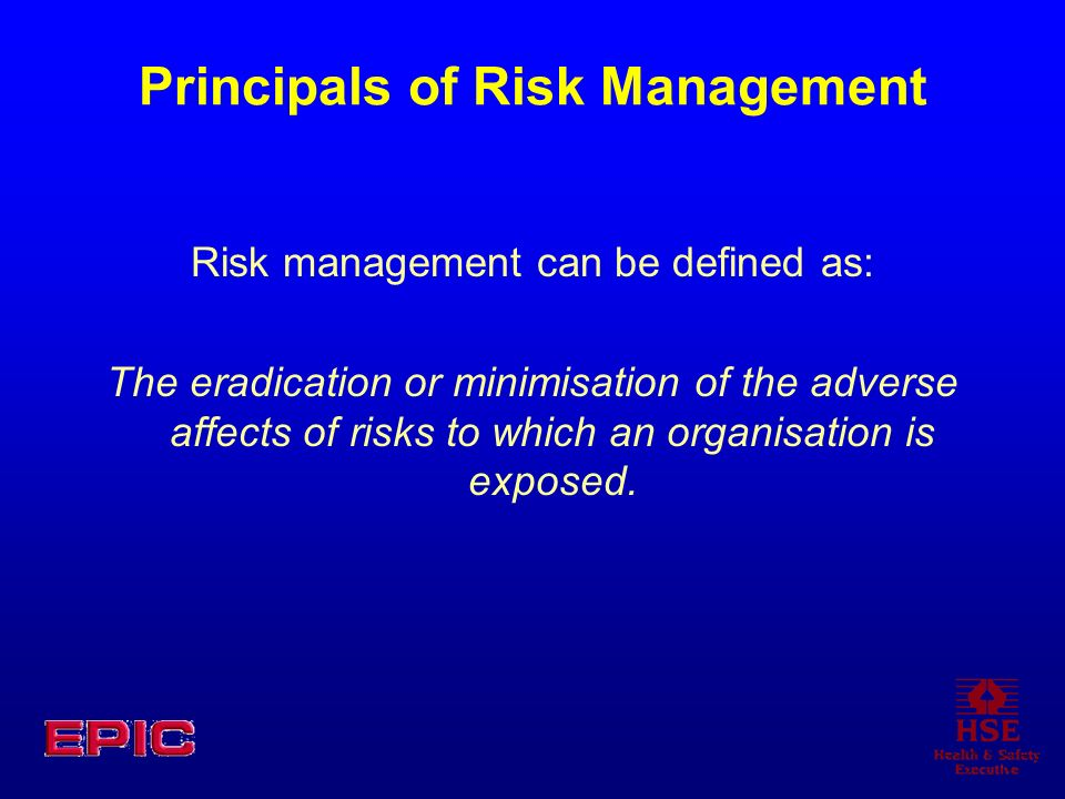 Principals of Risk Management Risk management can be defined as: The eradication or minimisation of the adverse affects of risks to which an organisat