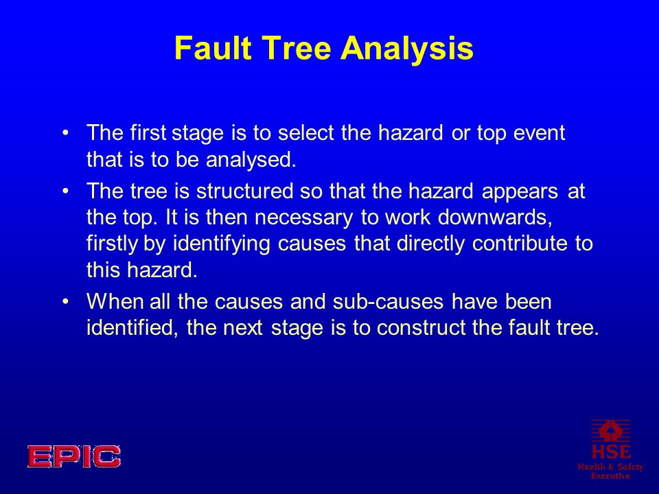 Fault Tree Analysis The first stage is to select the hazard or top event that is to be analysed. The tree is structured so that the hazard appears at