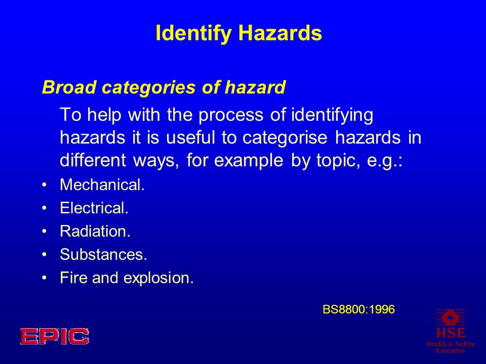 Identify Hazards Broad categories of hazard To help with the process of identifying hazards it is useful to categorise hazards in different ways, for