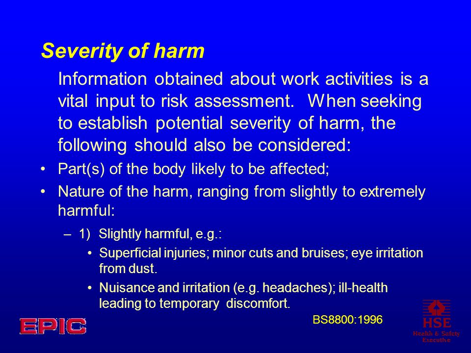 Severity of harm Information obtained about work activities is a vital input to risk assessment. When seeking to establish potential severity of harm,