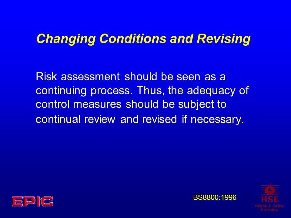 Changing Conditions and Revising Risk assessment should be seen as a continuing process. Thus, the adequacy of control measures should be subject to c