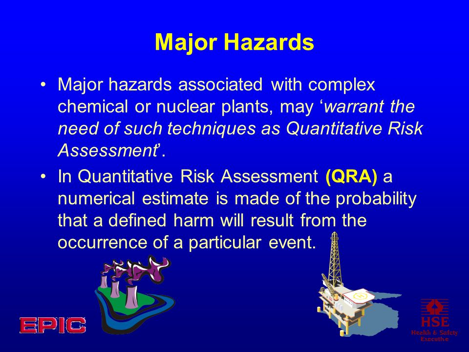 Major Hazards Major hazards associated with complex chemical or nuclear plants, may warrant the need of such techniques as Quantitative Risk Assessmen