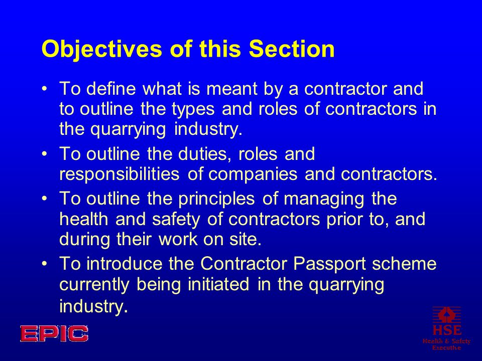 Objectives of this Section To define what is meant by a contractor and to outline the types and roles of contractors in the quarrying industry. To out