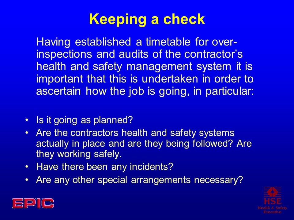 Keeping a check Having established a timetable for over- inspections and audits of the contractors health and safety management system it is important