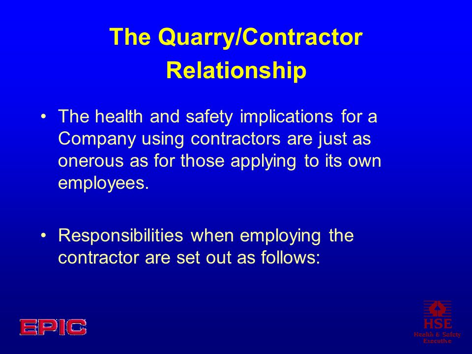 The Quarry/Contractor Relationship The health and safety implications for a Company using contractors are just as onerous as for those applying to its