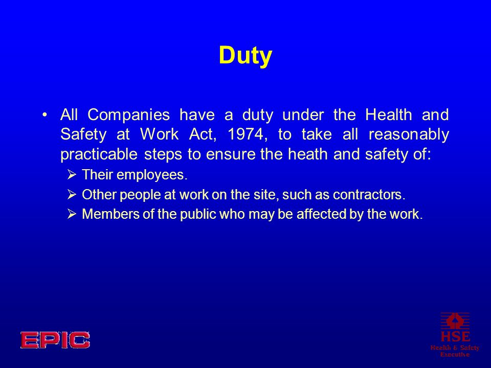 Duty All Companies have a duty under the Health and Safety at Work Act, 1974, to take all reasonably practicable steps to ensure the heath and safety