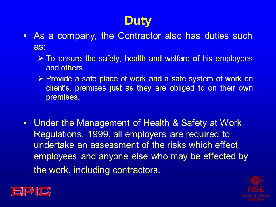 Duty As a company, the Contractor also has duties such as: To ensure the safety, health and welfare of his employees and others Provide a safe place o