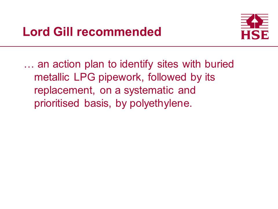 Lord Gill recommended … an action plan to identify sites with buried metallic LPG pipework, followed by its replacement, on a systematic and prioritised basis, by polyethylene.