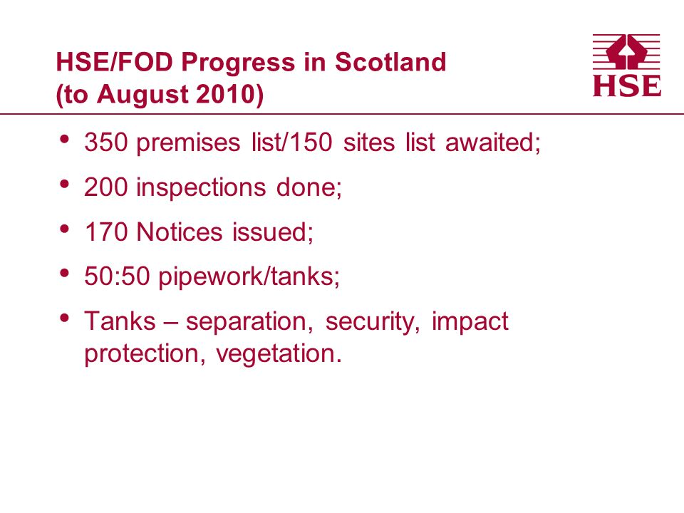 HSE/FOD Progress in Scotland (to August 2010) 350 premises list/150 sites list awaited; 200 inspections done; 170 Notices issued; 50:50 pipework/tanks; Tanks – separation, security, impact protection, vegetation.