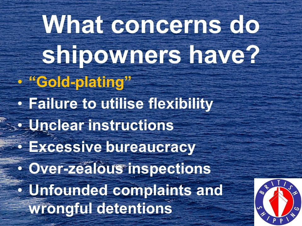 What concerns do shipowners have? Gold-plating Failure to utilise flexibility Unclear instructions Excessive bureaucracy Over-zealous inspections Unfo