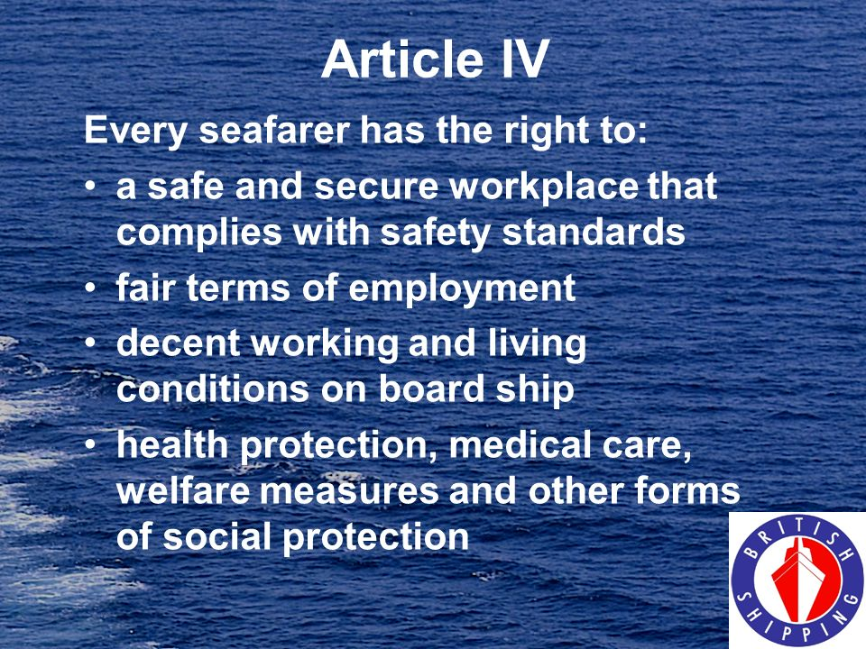 Article IV Every seafarer has the right to: a safe and secure workplace that complies with safety standards fair terms of employment decent working an