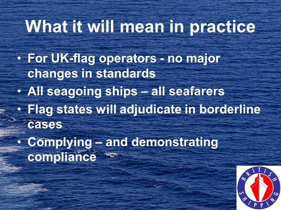 What it will mean in practice For UK-flag operators - no major changes in standards All seagoing ships – all seafarers Flag states will adjudicate in