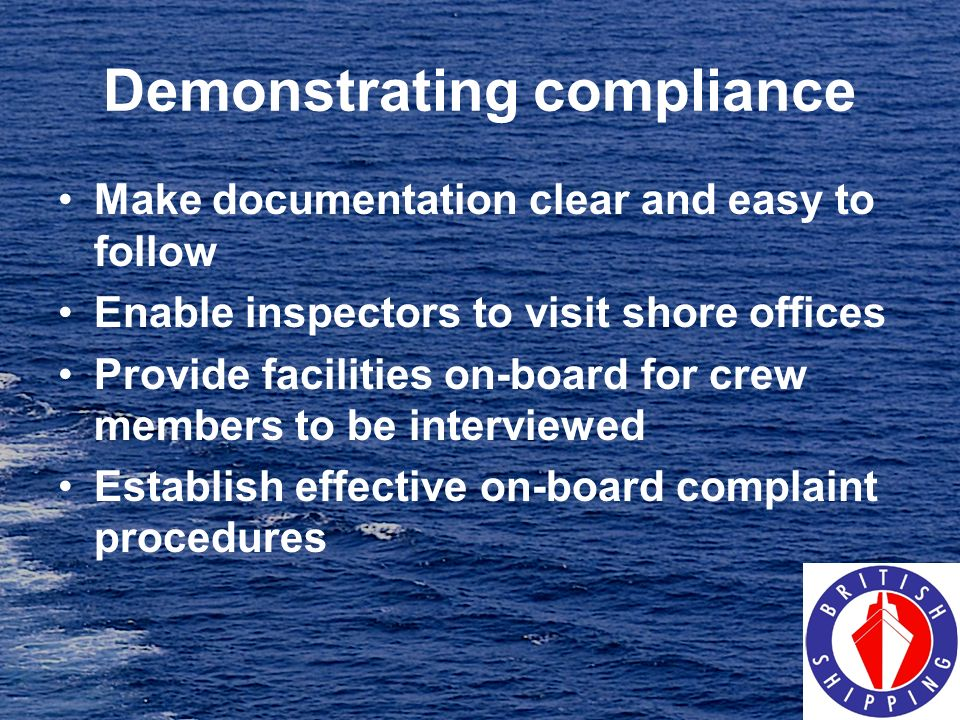 Demonstrating compliance Make documentation clear and easy to follow Enable inspectors to visit shore offices Provide facilities on-board for crew mem