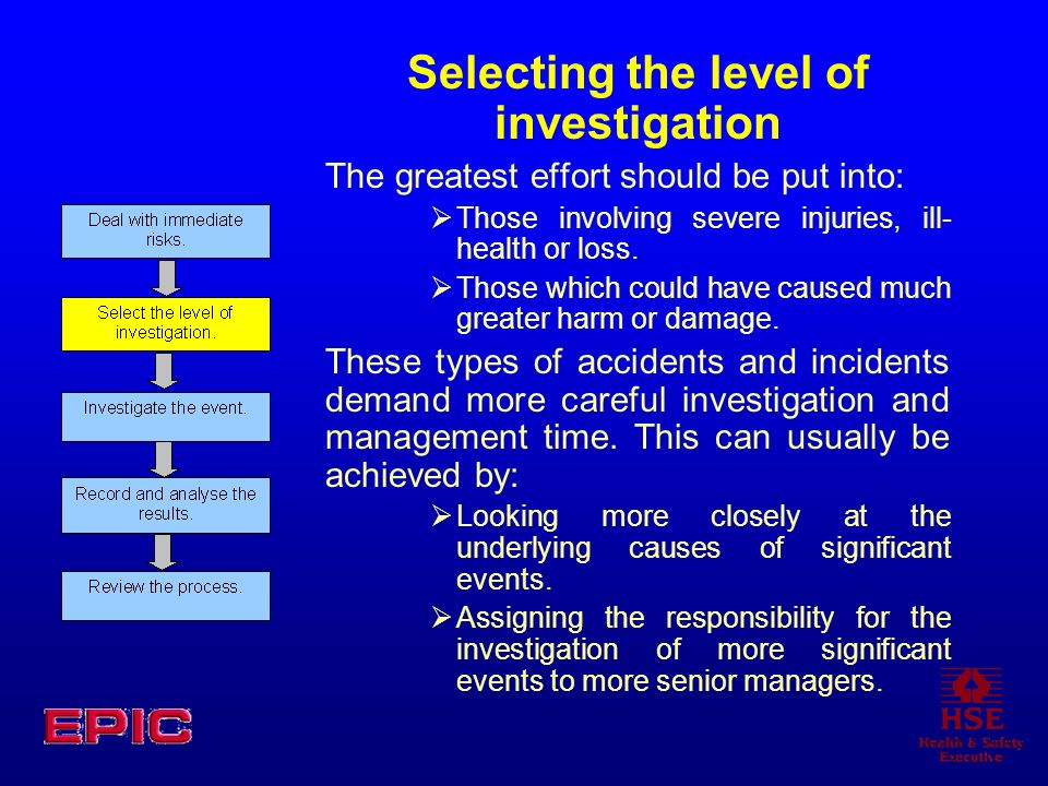 Selecting the level of investigation The greatest effort should be put into: Those involving severe injuries, ill- health or loss. Those which could h