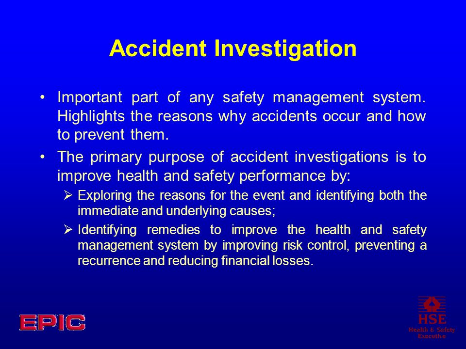 Accident Investigation Important part of any safety management system. Highlights the reasons why accidents occur and how to prevent them. The primary
