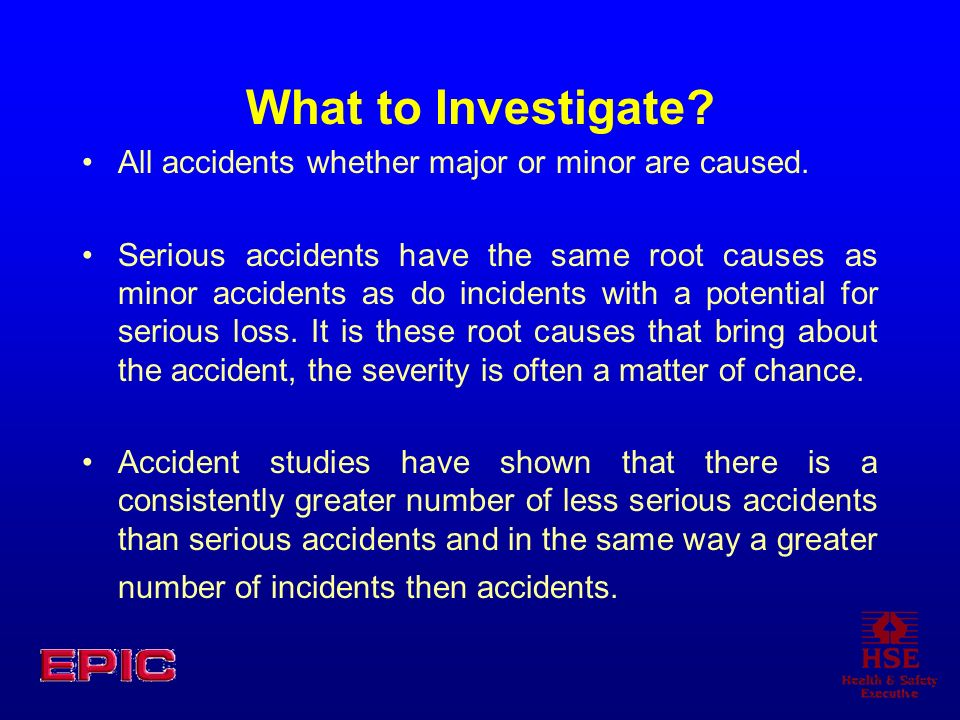 What to Investigate? All accidents whether major or minor are caused. Serious accidents have the same root causes as minor accidents as do incidents w