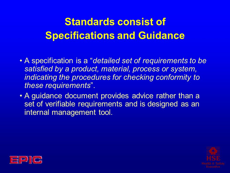 Standards consist of Specifications and Guidance A specification is a detailed set of requirements to be satisfied by a product, material, process or system, indicating the procedures for checking conformity to these requirements.